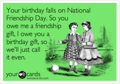 Your birthday falls on National Friendship Day. So you