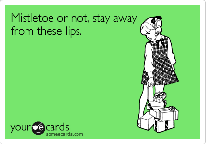 Mistletoe or not, stay away from these lips.