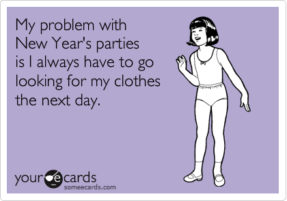 My problem with New Year's parties is I always have to go looking for my clothes the next day.