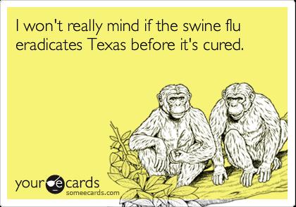 I won't really mind if the swine flu eradicates Texas before it's cured.