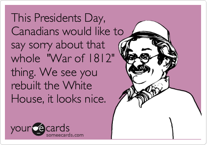 """This Presidents Day,  Canadians would like to say sorry about that whole  """"War of 1812"""" thing. We see you rebuilt the White House, it looks nice."""