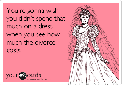 You're gonna wish you didn't spend thatmuch on a dress when you see how much the divorce costs.