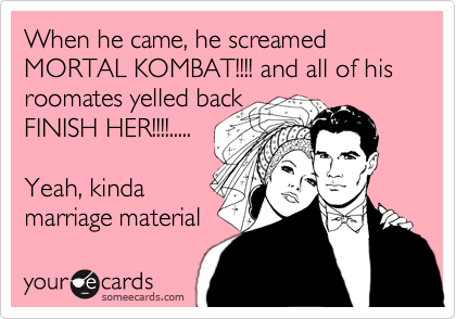 When he came, he screamed MORTAL KOMBAT!!!! and all of his roomates yelled back FINISH HER!!!!.....  Yeah, kinda marriage material