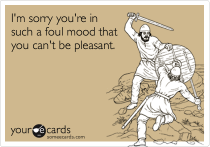I'm sorry you're insuch a foul mood thatyou can't be pleasant.