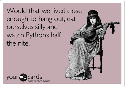 Would that we lived closeenough to hang out, eatourselves silly andwatch Pythons halfthe nite.