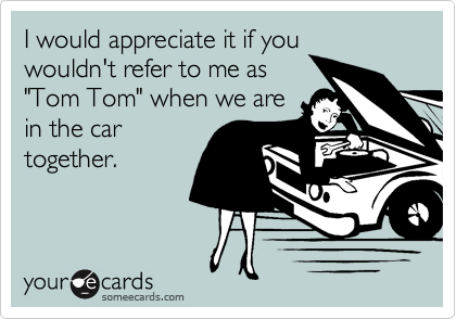 """I would appreciate it if you wouldn't refer to me as """"Tom Tom"""" when we are in the car together."""