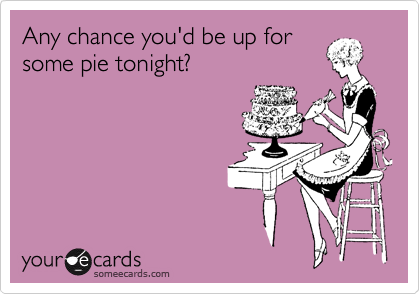 Any chance you'd be up for some pie tonight?