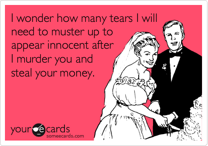 I wonder how many tears I will need to muster up to appear innocent after I murder you and steal your money.
