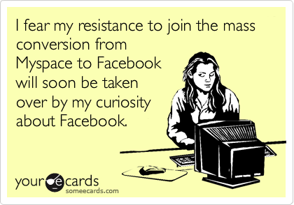 I fear my resistance to join the mass conversion fromMyspace to Facebookwill soon be takenover by my curiosityabout Facebook.