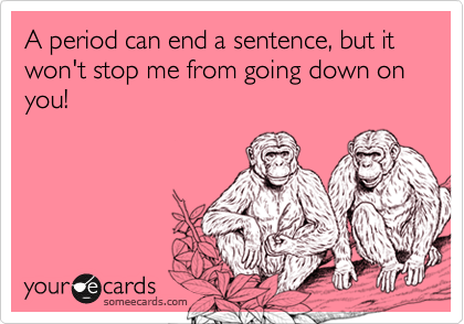 A period can end a sentence, but it won't stop me from going down on you!