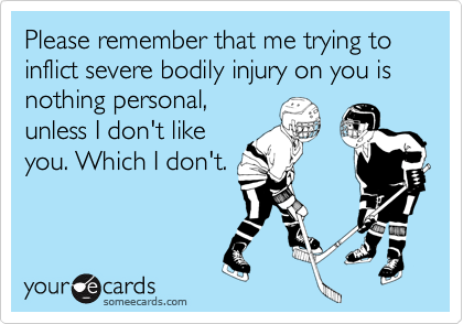 Please remember that me trying to inflict severe bodily injury on you is nothing personal,unless I don't likeyou. Which I don't.