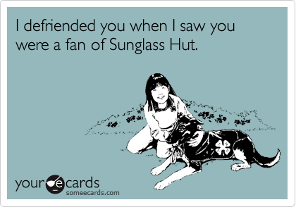 I defriended you when I saw you were a fan of Sunglass Hut.