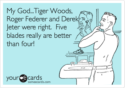 My God...Tiger Woods,Roger Federer and DerekJeter were right.  Fiveblades really are betterthan four!