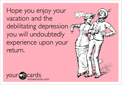 Hope you enjoy your vacation and the debilitating depression you will undoubtedly experience upon your return.