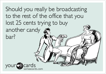 Should you really be broadcasting to the rest of the office that you lost 25 cents trying to buy