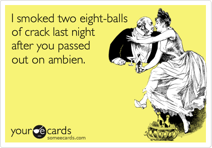 I smoked two eight-ballsof crack last nightafter you passedout on ambien.