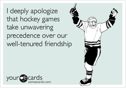 I deeply apologize that hockey gamestake unwaveringprecedence over ourwell-tenured friendship