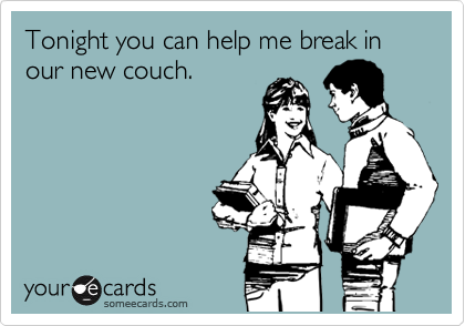 Tonight you can help me break in our new couch.