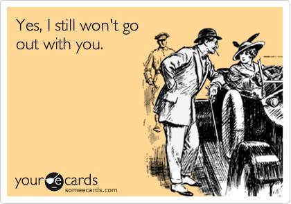 Yes, I still won't goout with you.