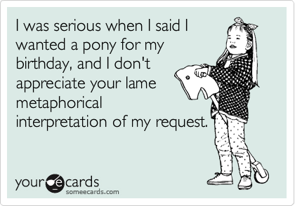 I was serious when I said I wanted a pony for my birthday, and I don't appreciate your lame metaphorical interpretation of my request.