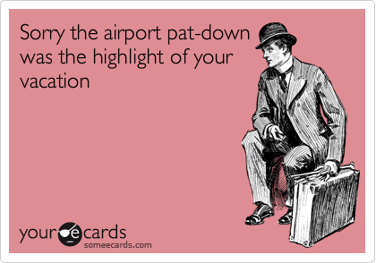 Sorry the airport pat-down was the highlight of your vacation