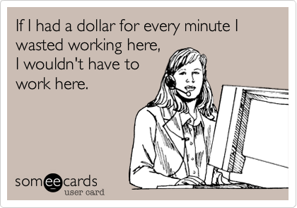 If I had a dollar for every minute I wasted working here%2C I wouldn't have to work here.
