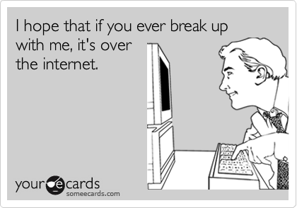 I hope that if you ever break up with me, it's overthe internet.