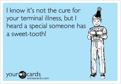 I know it's not the cure for your terminal illness, but I heard a special someone has a sweet-tooth!