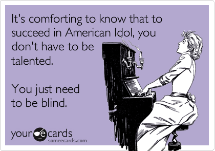 It's comforting to know that to succeed in American Idol, youdon't have to betalented.  You just need to be blind.