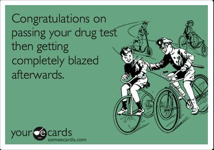 Congratulations onpassing your drug testthen gettingcompletely blazedafterwards.