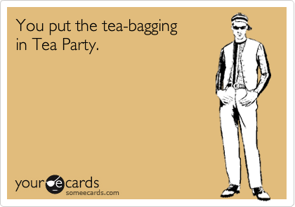 You put the tea-bagging in Tea Party.