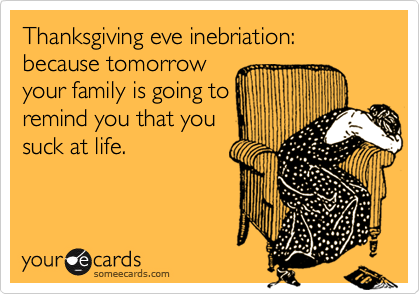 Thanksgiving eve inebriation: because tomorrowyour family is going toremind you that yousuck at life.