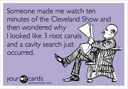 Someone made me watch ten minutes of the Cleveland Show and then wondered why  I looked like 3 root canals  and a cavity search just occurred.