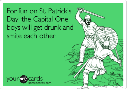 For fun on St. Patrick'sDay, the Capital Oneboys will get drunk andsmite each other