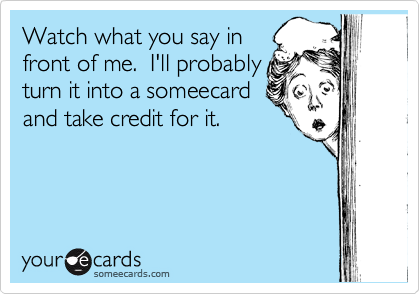 Watch what you say in front of me.  I'll probably turn it into a someecard and take credit for it.