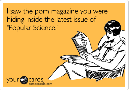 """I saw the porn magazine you were hiding inside the latest issue of""""Popular Science."""""""