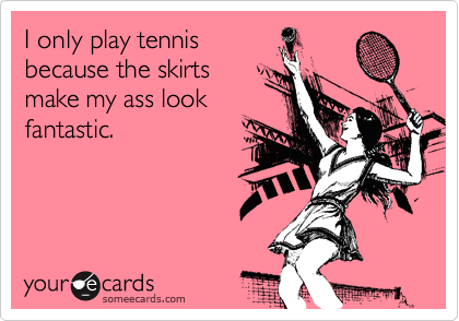 I only play tennis because the skirts make my ass look fantastic.