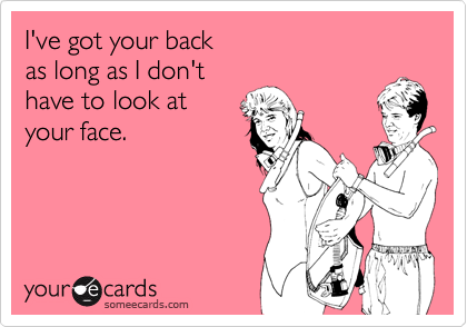 I've got your back as long as I don't have to look at your face.