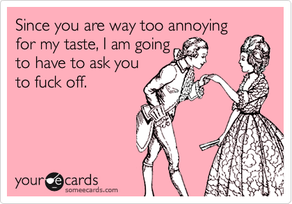 Since you are way too annoying for my taste, I am going to have to ask you to fuck off.