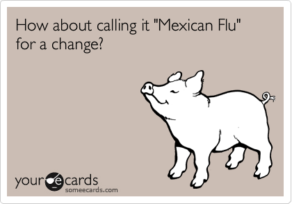 """How about calling it """"Mexican Flu"""" for a change?"""