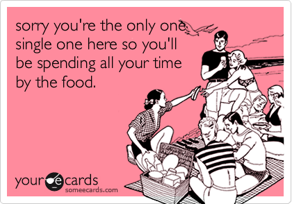 sorry you're the only onesingle one here so you'llbe spending all your timeby the food.