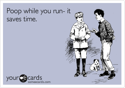 Poop while you run- it saves time.