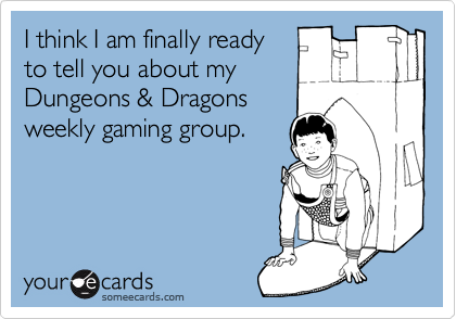 I think I am finally ready to tell you about my Dungeons & Dragons weekly gaming group.