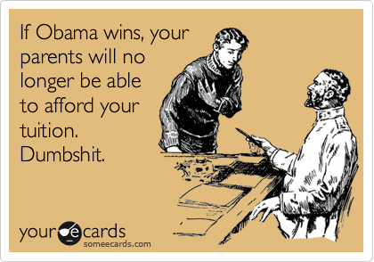 If Obama wins, yourparents will nolonger be ableto afford yourtuition.Dumbshit.
