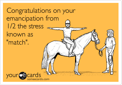 """Congratulations on your emancipation from1/2 the stress known as""""match""""."""