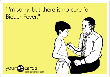 """""""I'm sorry, but there is no cure for Bieber Fever."""""""
