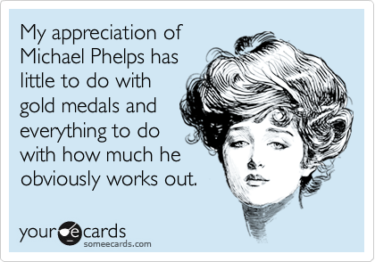 My appreciation ofMichael Phelps haslittle to do withgold medals andeverything to dowith how much heobviously works out.