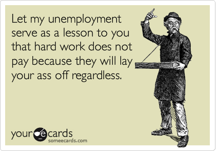 Let my unemploymentserve as a lesson to youthat hard work does notpay because they will lay your ass off regardless.