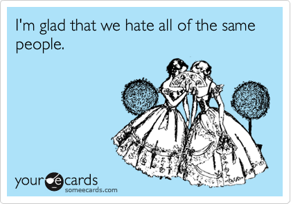 I'm glad that we hate all of the same people.