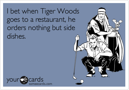 I bet when Tiger Woods goes to a restaurant, he orders nothing but side dishes.